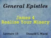 Listen to General Epistles - Lecture 13 - James 4 - Realize Your Misery