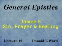 Listen to General Epistles - Lecture 16 - James 5 - Sin, Prayer and Healing