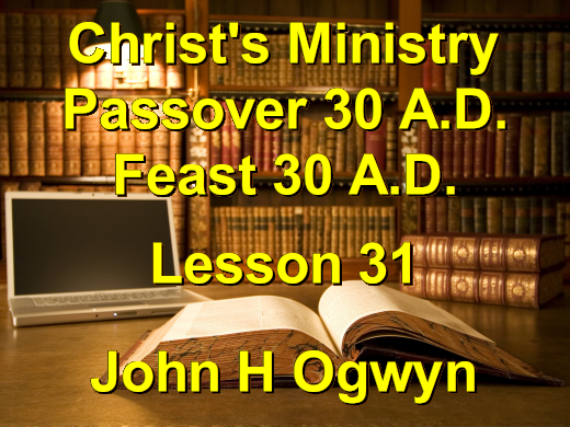 Lesson 31 - Christ's Ministry Passover 30 A.D. - Feast 30 A.D.