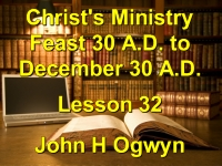 Listen to Lesson 32 - Christ's Ministry Feast 30 A.D. - December 30 A.D.