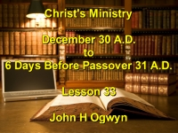 Listen to Lesson 33 - Christ's Ministry December 30 A.D. - 6 Days Before Passover 31 A.D.
