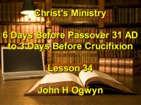 Listen to Lesson 34 - Christ's Ministry 6 Days Before Passover 31 A.D. to 3 Days Before Crucifixion