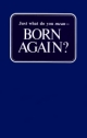 Just what do you mean... BORN AGAIN?