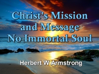 Listen to Christ's Mission and Message - No Immortal Soul