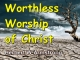 Worthless Worship of Christ