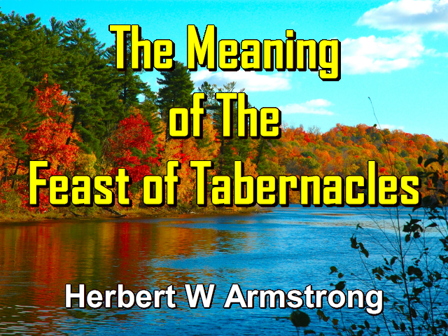 The Meaning Of The Feast Of Tabernacles Herbert W Armstrong
