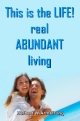 This is the LIFE! - real ABUNDANT living
