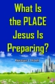 What Is the PLACE Jesus Is Preparing?